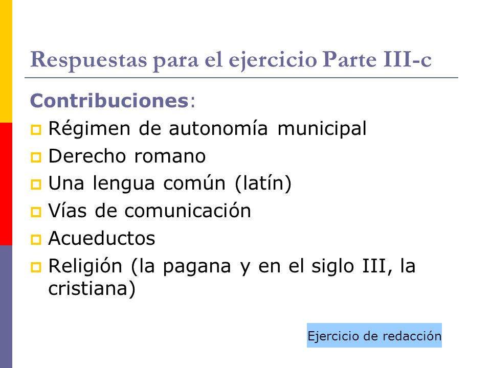 Respuestas para el ejercicio Parte III-c Contribuciones: Régimen de autonomía municipal Derecho romano Una lengua común (latín) Vías de comunicación A