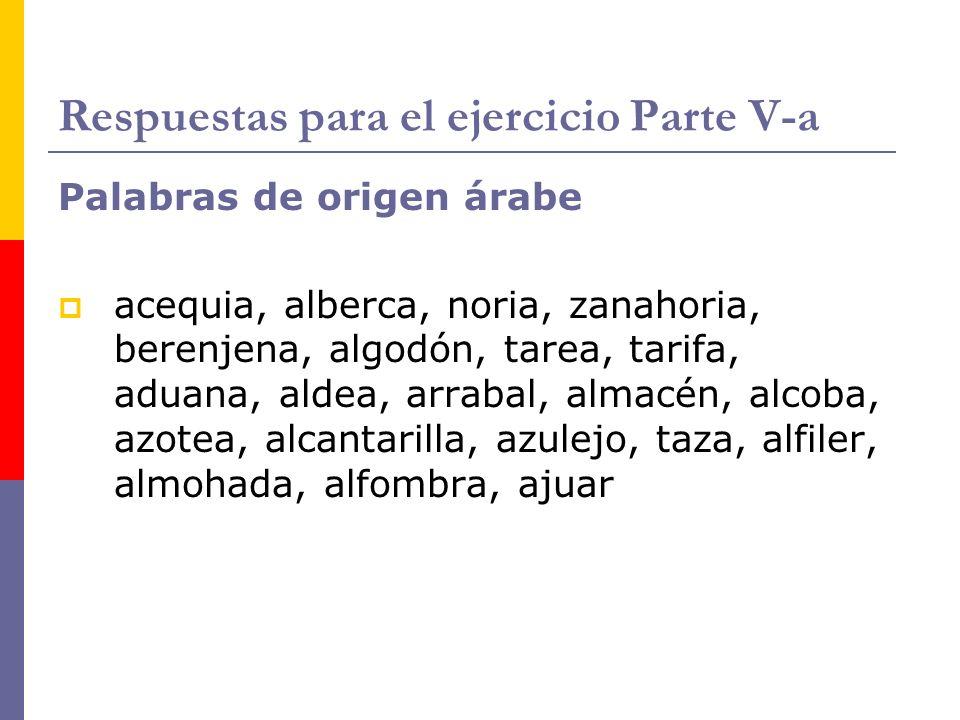 Respuestas para el ejercicio Parte V-a Palabras de origen árabe acequia, alberca, noria, zanahoria, berenjena, algodón, tarea, tarifa, aduana, aldea,