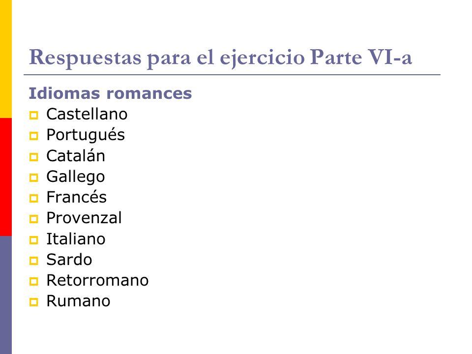 Respuestas para el ejercicio Parte VI-a Idiomas romances Castellano Portugués Catalán Gallego Francés Provenzal Italiano Sardo Retorromano Rumano