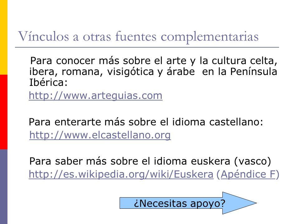 Vínculos a otras fuentes complementarias Para conocer más sobre el arte y la cultura celta, ibera, romana, visigótica y árabe en la Península Ibérica: http://www.arteguias.com Para enterarte más sobre el idioma castellano: http://www.elcastellano.org Para saber más sobre el idioma euskera (vasco) http://es.wikipedia.org/wiki/Euskera (Apéndice F)http://es.wikipedia.org/wiki/EuskeraApéndice F ¿Necesitas apoyo?