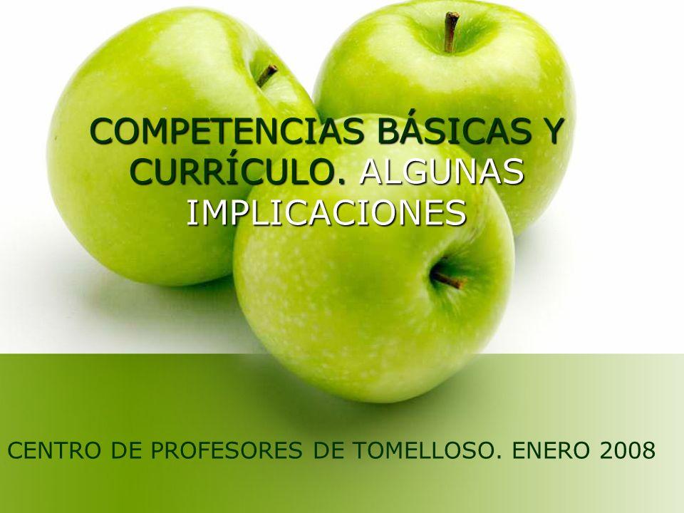 COMPETENCIAS BÁSICAS Y CURRÍCULO. ALGUNAS IMPLICACIONES CENTRO DE PROFESORES DE TOMELLOSO. ENERO 2008