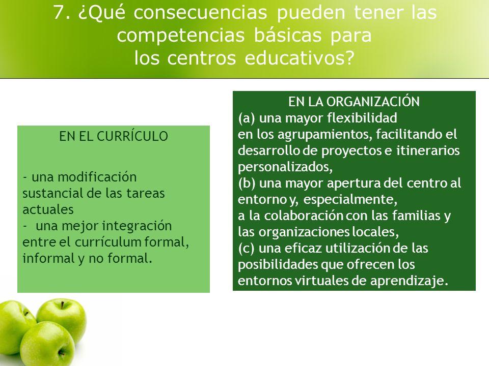 7. ¿Qué consecuencias pueden tener las competencias básicas para los centros educativos? EN EL CURRÍCULO - una modificación sustancial de las tareas a