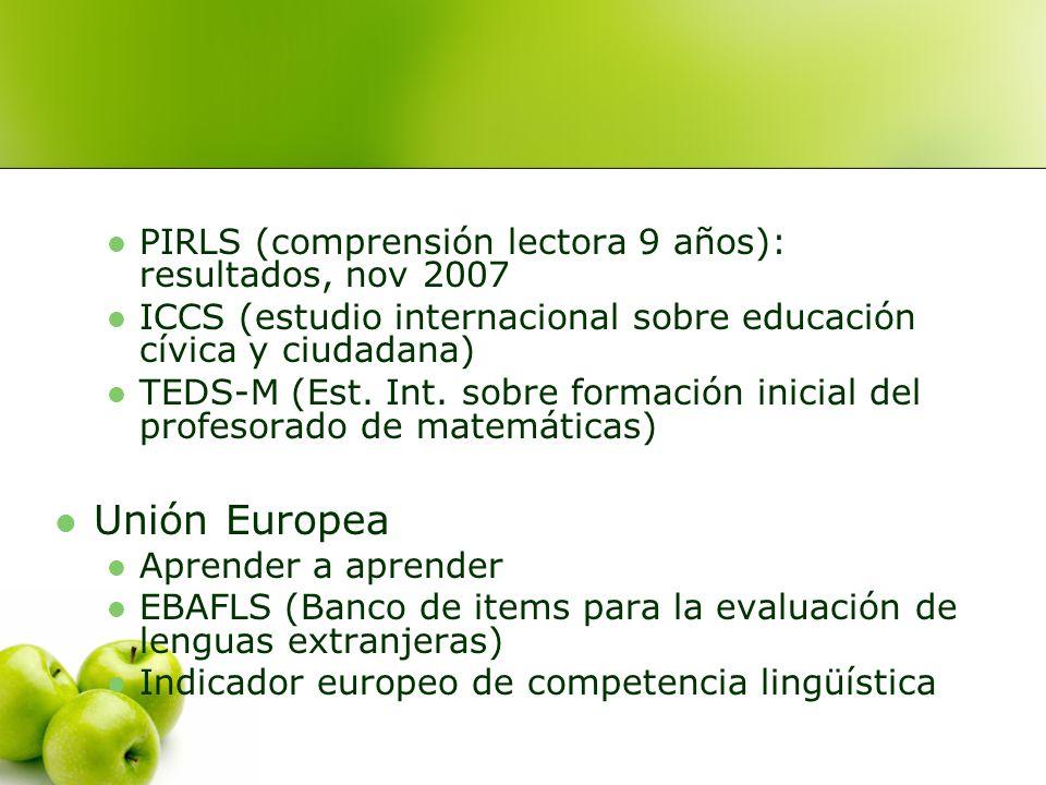 PIRLS (comprensión lectora 9 años): resultados, nov 2007 ICCS (estudio internacional sobre educación cívica y ciudadana) TEDS-M (Est. Int. sobre forma