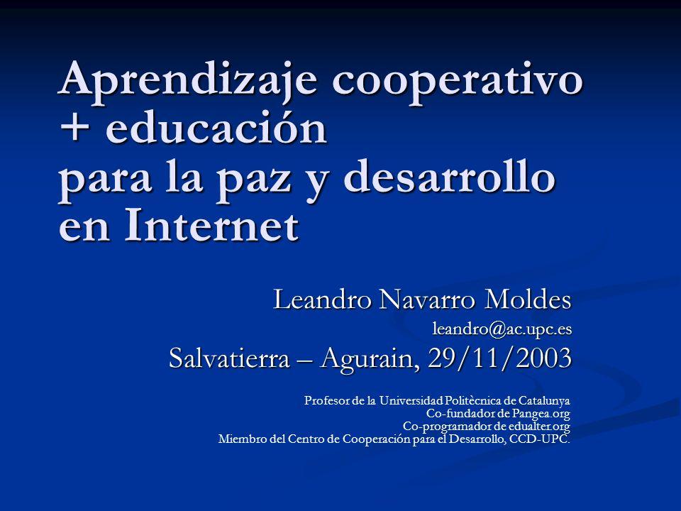 Aprendizaje cooperativo + educación para la paz y desarrollo en Internet Leandro Navarro Moldes leandro@ac.upc.es Salvatierra – Agurain, 29/11/2003 Pr