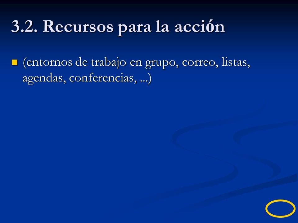 3.2. Recursos para la acci ó n (entornos de trabajo en grupo, correo, listas, agendas, conferencias,...) (entornos de trabajo en grupo, correo, listas