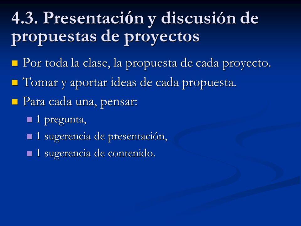 4.3. Presentaci ó n y discusión de propuestas de proyectos Por toda la clase, la propuesta de cada proyecto. Por toda la clase, la propuesta de cada p