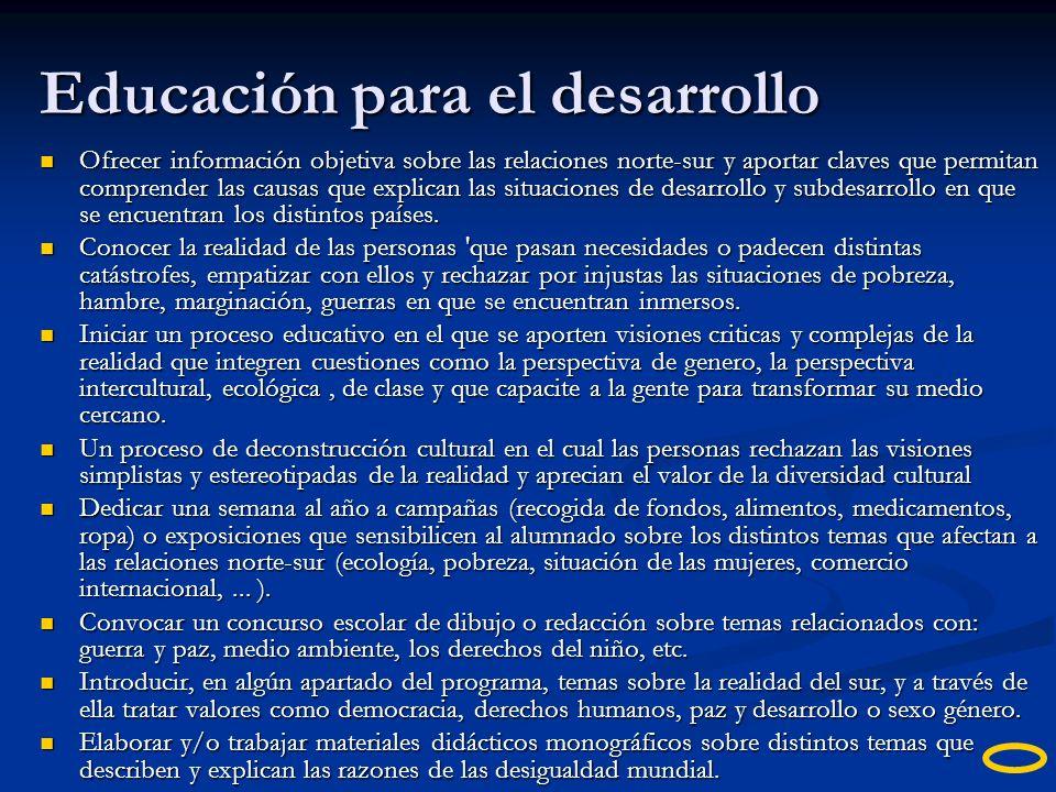 Educación para el desarrollo Ofrecer información objetiva sobre las relaciones norte-sur y aportar claves que permitan comprender las causas que expli