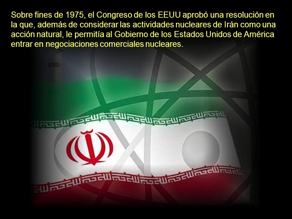 En 1974, Irán había incluido en su agenda de trabajo, la construcción de una planta nuclear y las empresas estadounidenses, francesas, británicas y alemanas competían por implementar estos proyectos.
