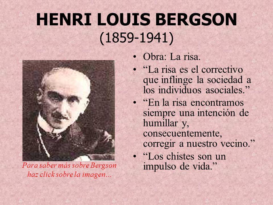 HENRI LOUIS BERGSON (1859-1941) Obra: La risa. La risa es el correctivo que inflinge la sociedad a los individuos asociales. En la risa encontramos si