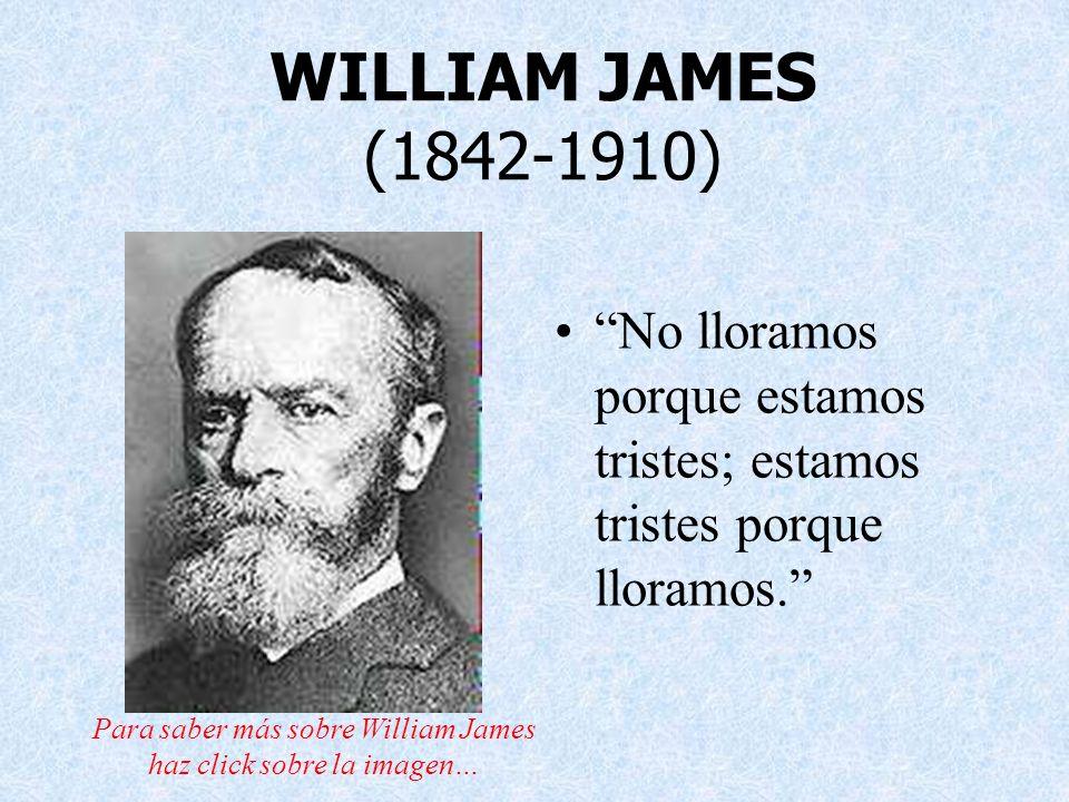 WILLIAM JAMES (1842-1910) No lloramos porque estamos tristes; estamos tristes porque lloramos. Para saber más sobre William James haz click sobre la i