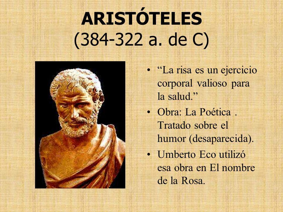 ARISTÓTELES (384-322 a. de C) La risa es un ejercicio corporal valioso para la salud. Obra: La Poética. Tratado sobre el humor (desaparecida). Umberto