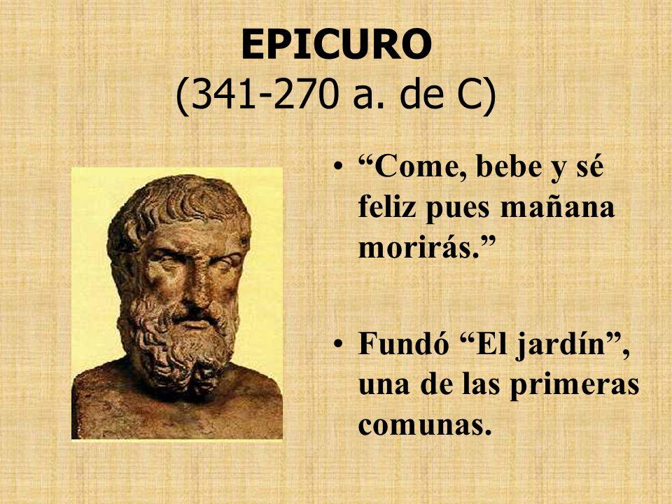EPICURO (341-270 a. de C) Come, bebe y sé feliz pues mañana morirás. Fundó El jardín, una de las primeras comunas.