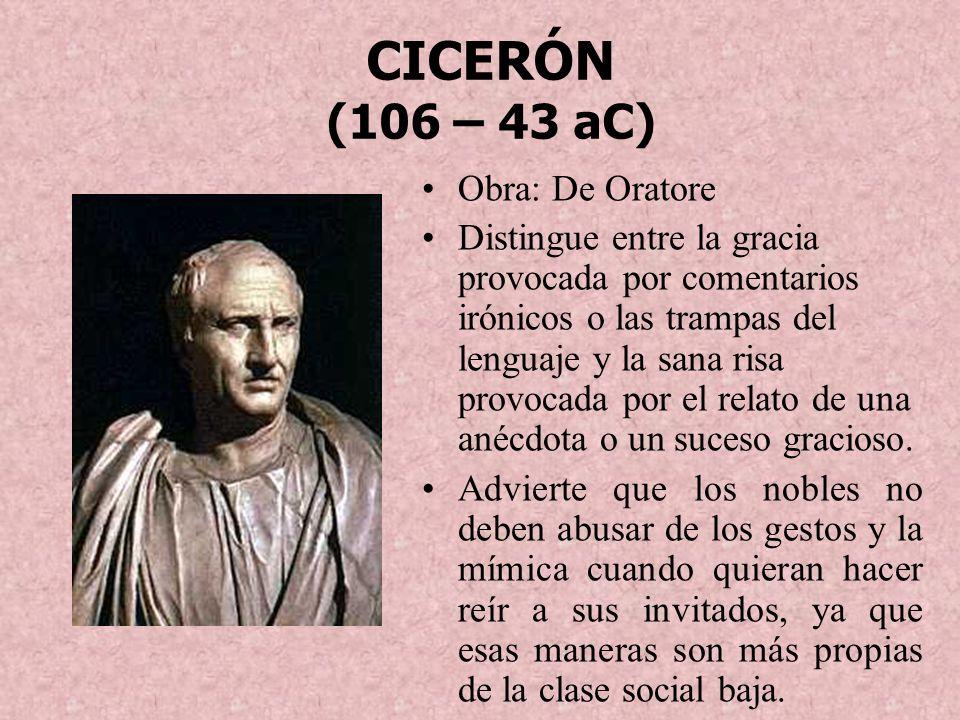 CICERÓN (106 – 43 aC) Obra: De Oratore Distingue entre la gracia provocada por comentarios irónicos o las trampas del lenguaje y la sana risa provocad