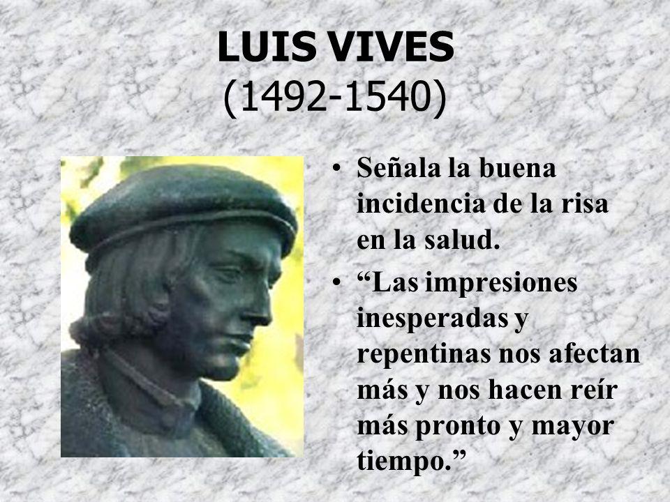 LUIS VIVES (1492-1540) Señala la buena incidencia de la risa en la salud. Las impresiones inesperadas y repentinas nos afectan más y nos hacen reír má