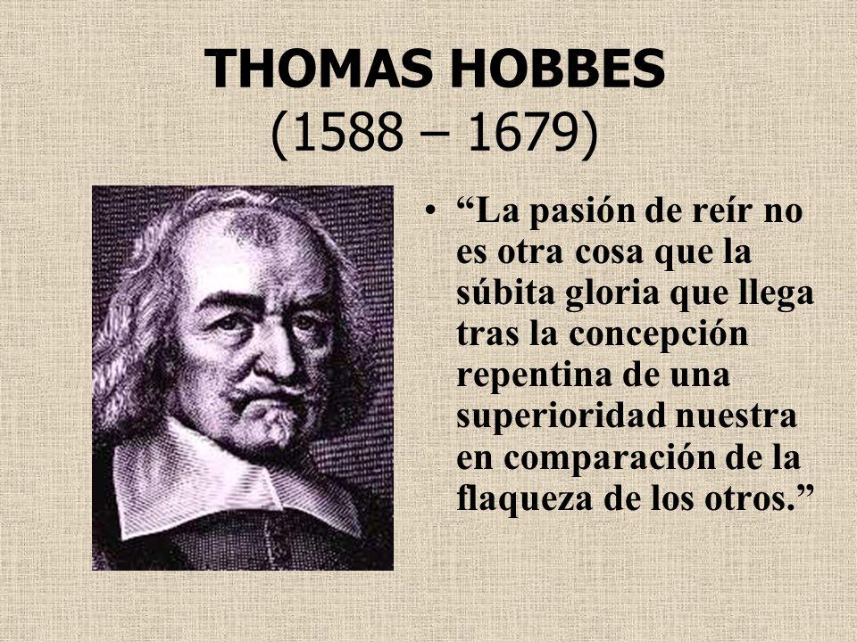 THOMAS HOBBES (1588 – 1679) La pasión de reír no es otra cosa que la súbita gloria que llega tras la concepción repentina de una superioridad nuestra