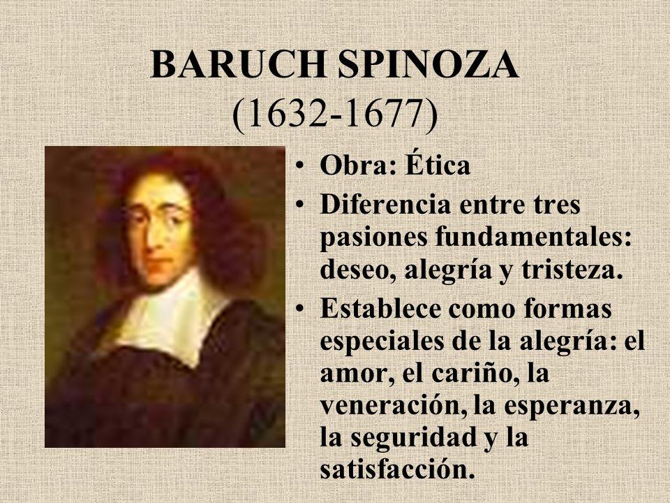 BARUCH SPINOZA (1632-1677) Obra: Ética Diferencia entre tres pasiones fundamentales: deseo, alegría y tristeza. Establece como formas especiales de la