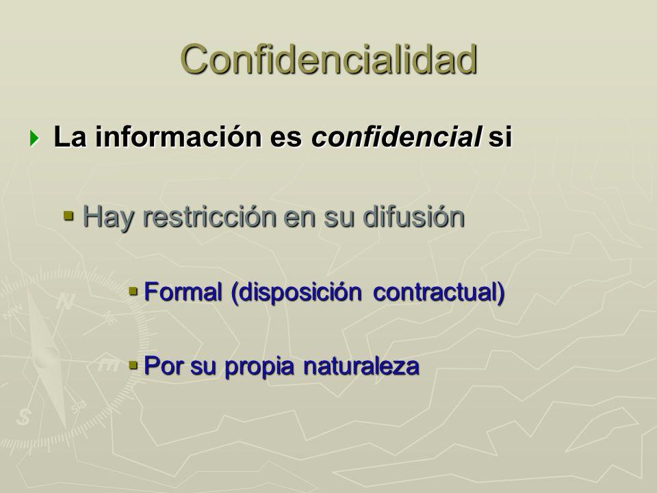Confidencialidad La información es confidencial si La información es confidencial si Hay restricción en su difusión Hay restricción en su difusión Formal (disposición contractual) Formal (disposición contractual) Por su propia naturaleza Por su propia naturaleza