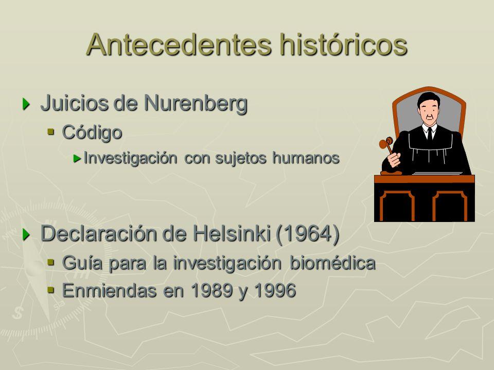 Antecedentes históricos Juicios de Nurenberg Juicios de Nurenberg Código Código Investigación con sujetos humanos Investigación con sujetos humanos Declaración de Helsinki (1964) Declaración de Helsinki (1964) Guía para la investigación biomédica Guía para la investigación biomédica Enmiendas en 1989 y 1996 Enmiendas en 1989 y 1996