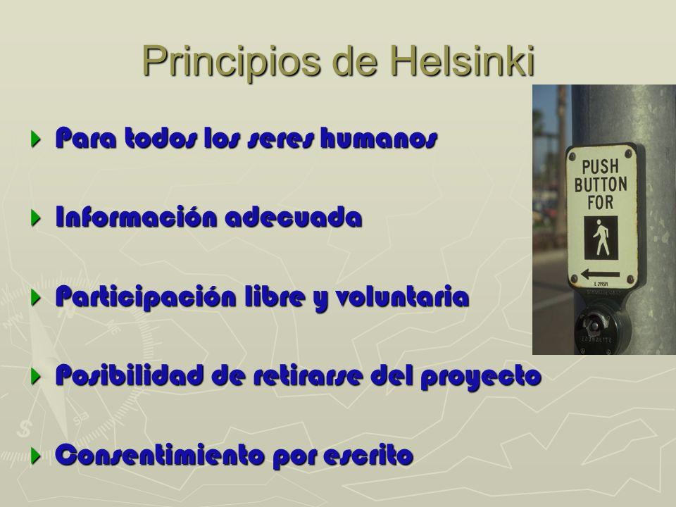 Principios de Helsinki Para todos los seres humanos Para todos los seres humanos Información adecuada Información adecuada Participación libre y voluntaria Participación libre y voluntaria Posibilidad de retirarse del proyecto Posibilidad de retirarse del proyecto Consentimiento por escrito Consentimiento por escrito