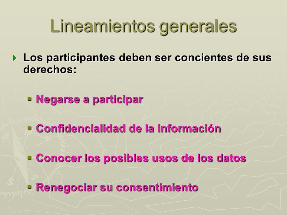 Lineamientos generales Los participantes deben ser concientes de sus derechos: Los participantes deben ser concientes de sus derechos: Negarse a parti