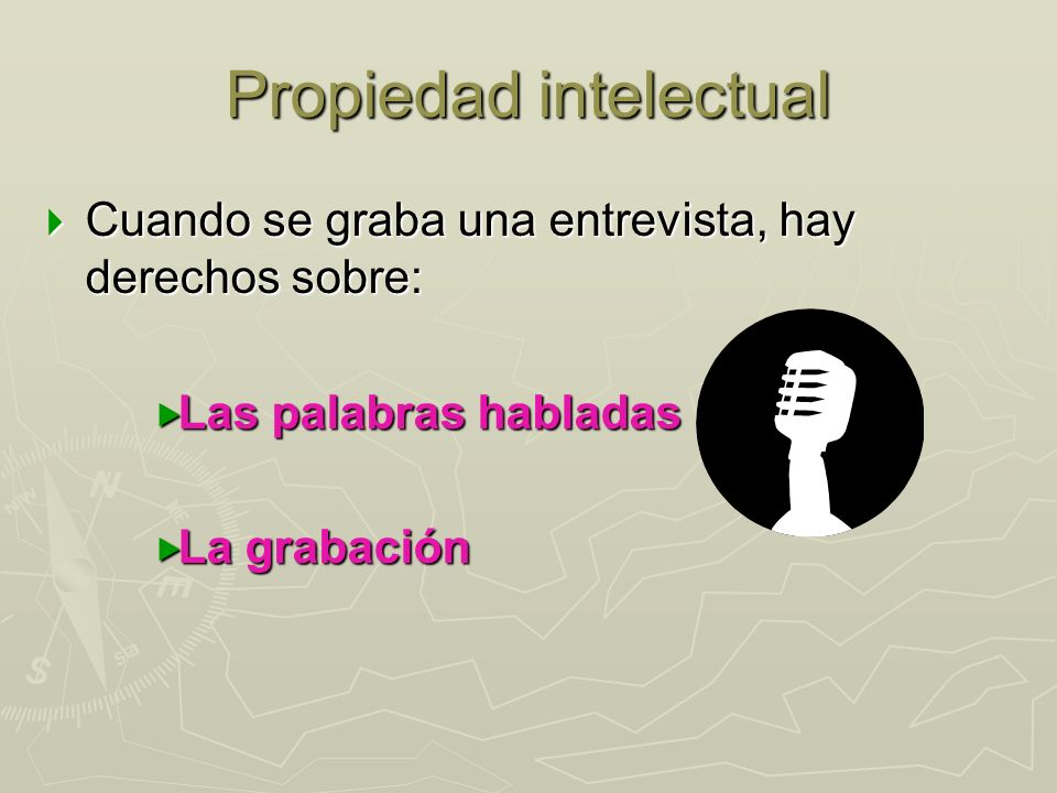 Propiedad intelectual Cuando se graba una entrevista, hay derechos sobre: Cuando se graba una entrevista, hay derechos sobre: Las palabras habladas La