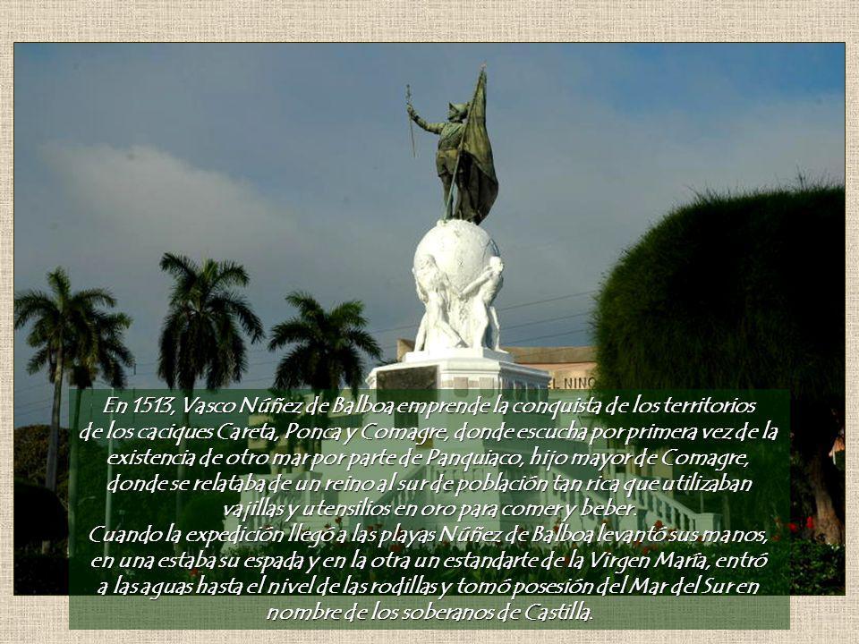 En 1513, Vasco Núñez de Balboa emprende la conquista de los territorios de los caciques Careta, Ponca y Comagre, donde escucha por primera vez de la existencia de otro mar por parte de Panquiaco, hijo mayor de Comagre, donde se relataba de un reino al sur de población tan rica que utilizaban vajillas y utensilios en oro para comer y beber.