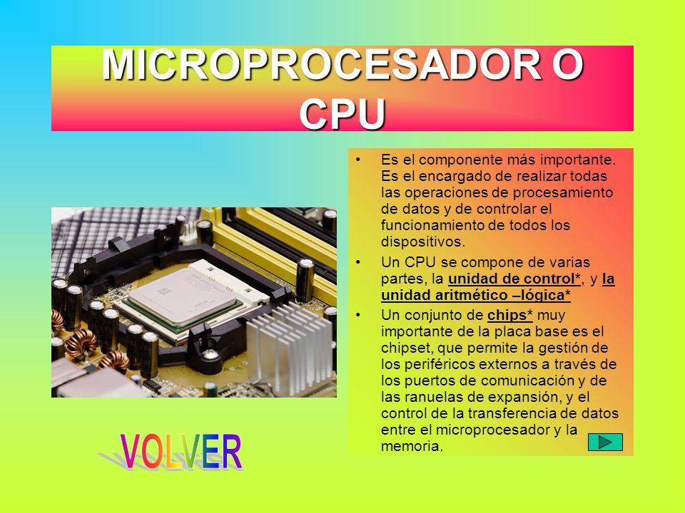 MICROPROCESADOR O CPU Es el componente más importante. Es el encargado de realizar todas las operaciones de procesamiento de datos y de controlar el f