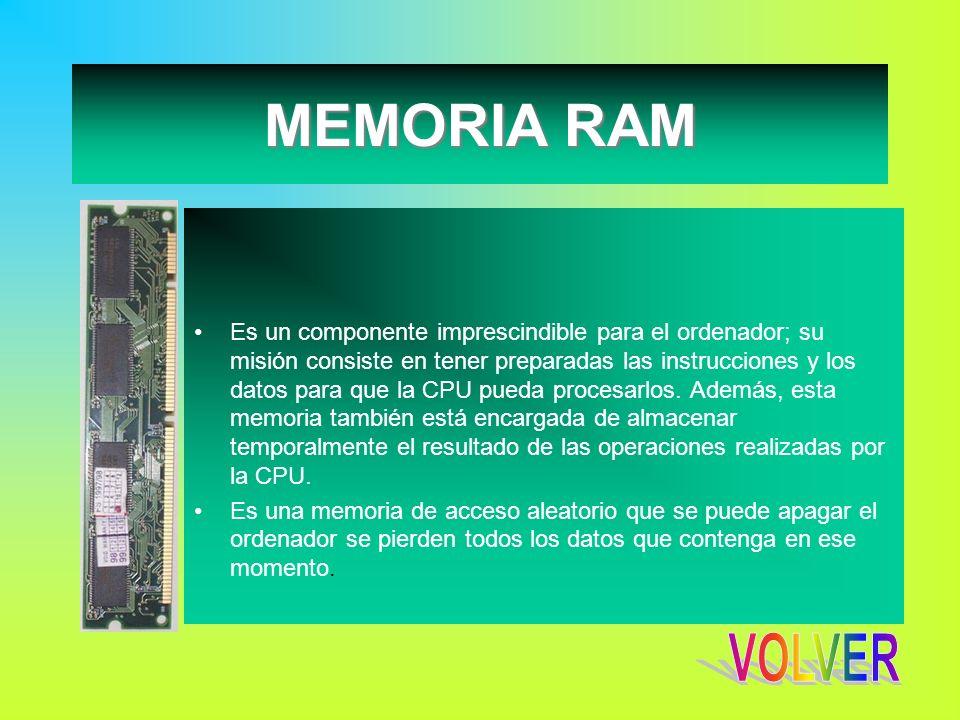 MEMORIA RAM Es un componente imprescindible para el ordenador; su misión consiste en tener preparadas las instrucciones y los datos para que la CPU pu