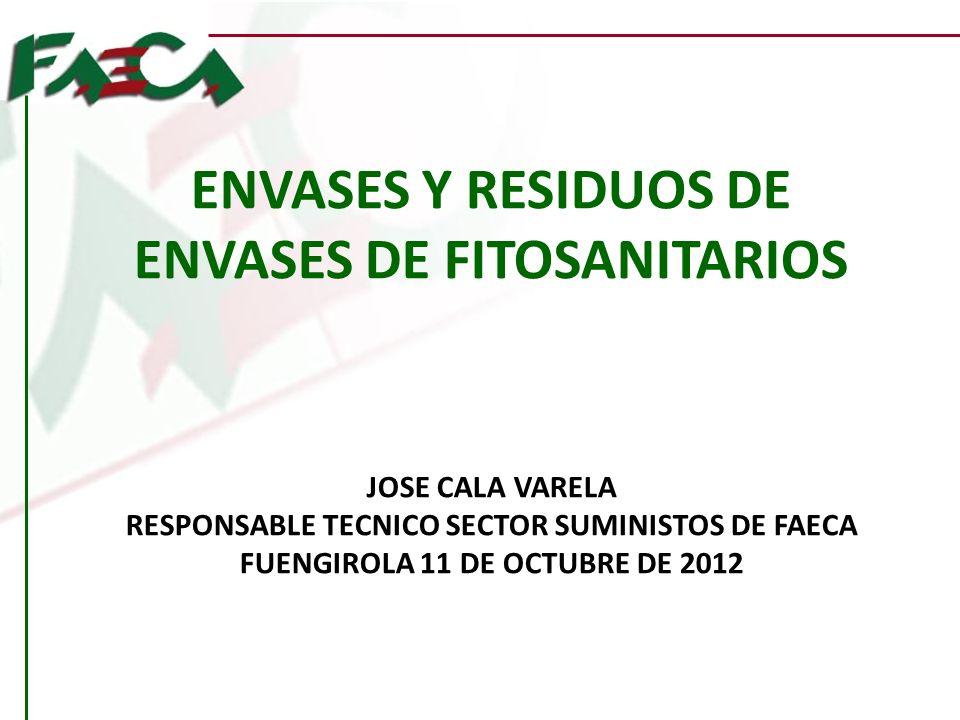 ENVASES Y RESIDUOS DE ENVASES DE FITOSANITARIOS JOSE CALA VARELA RESPONSABLE TECNICO SECTOR SUMINISTOS DE FAECA FUENGIROLA 11 DE OCTUBRE DE 2012