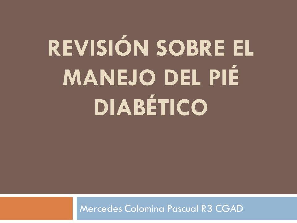 REVISIÓN SOBRE EL MANEJO DEL PIÉ DIABÉTICO Mercedes Colomina Pascual R3 CGAD