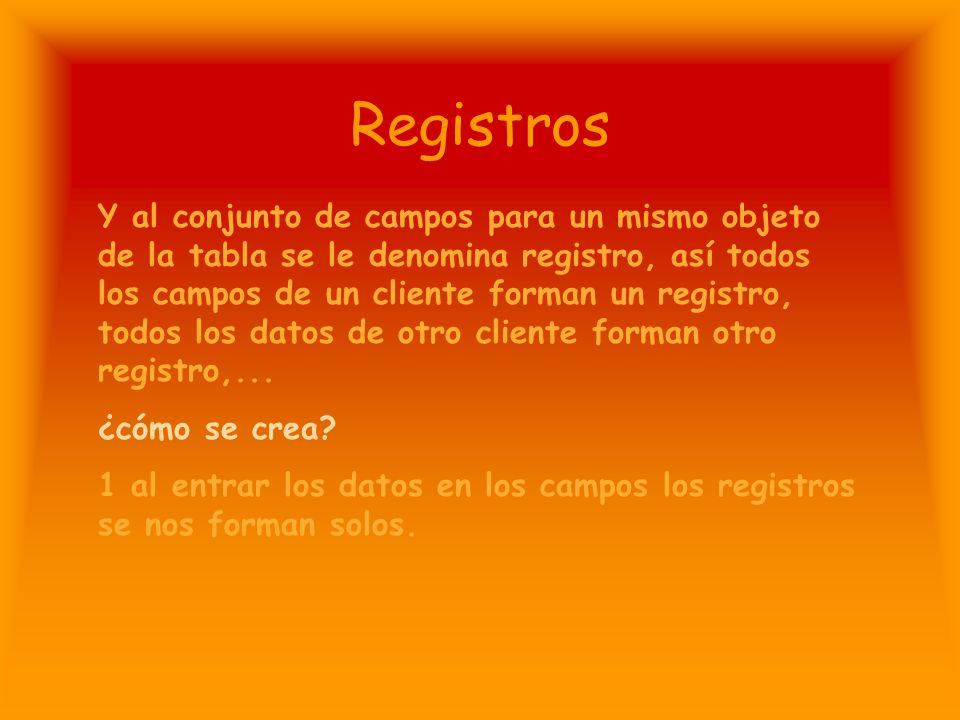 Registros Y al conjunto de campos para un mismo objeto de la tabla se le denomina registro, así todos los campos de un cliente forman un registro, todos los datos de otro cliente forman otro registro,...