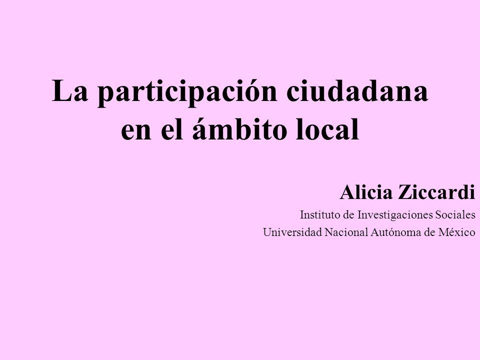 La participación ciudadana en el ámbito local Alicia Ziccardi Instituto de Investigaciones Sociales Universidad Nacional Autónoma de México