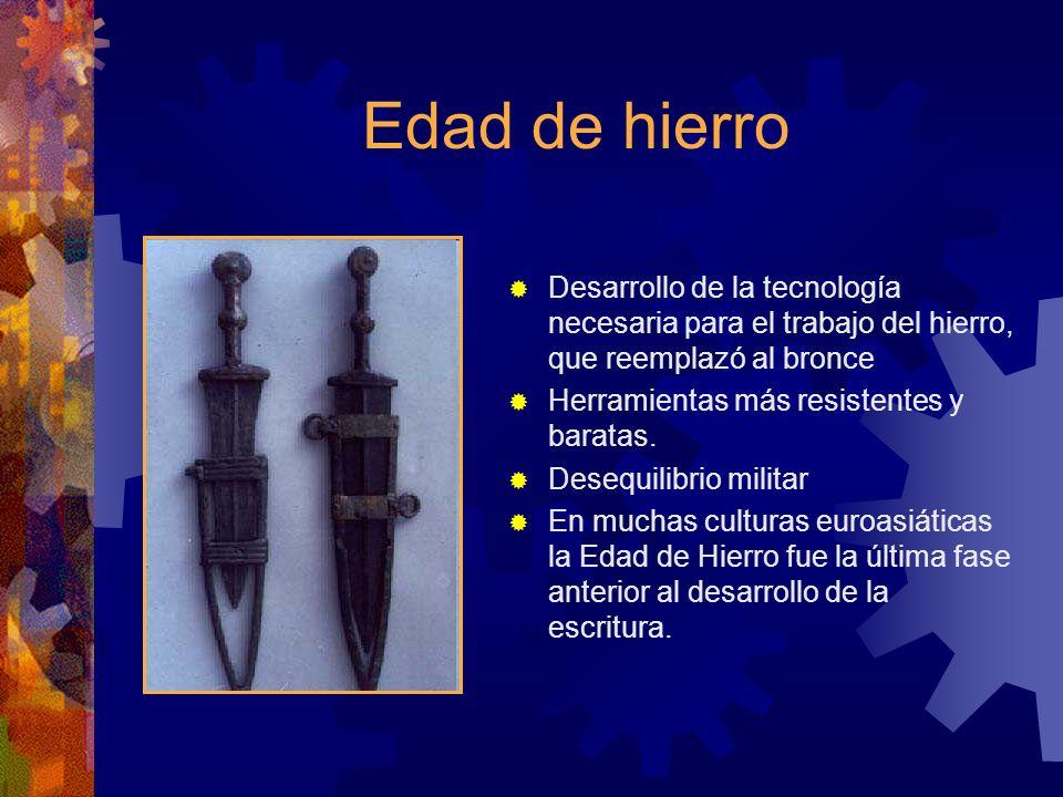 Edad de hierro Desarrollo de la tecnología necesaria para el trabajo del hierro, que reemplazó al bronce Herramientas más resistentes y baratas. Deseq