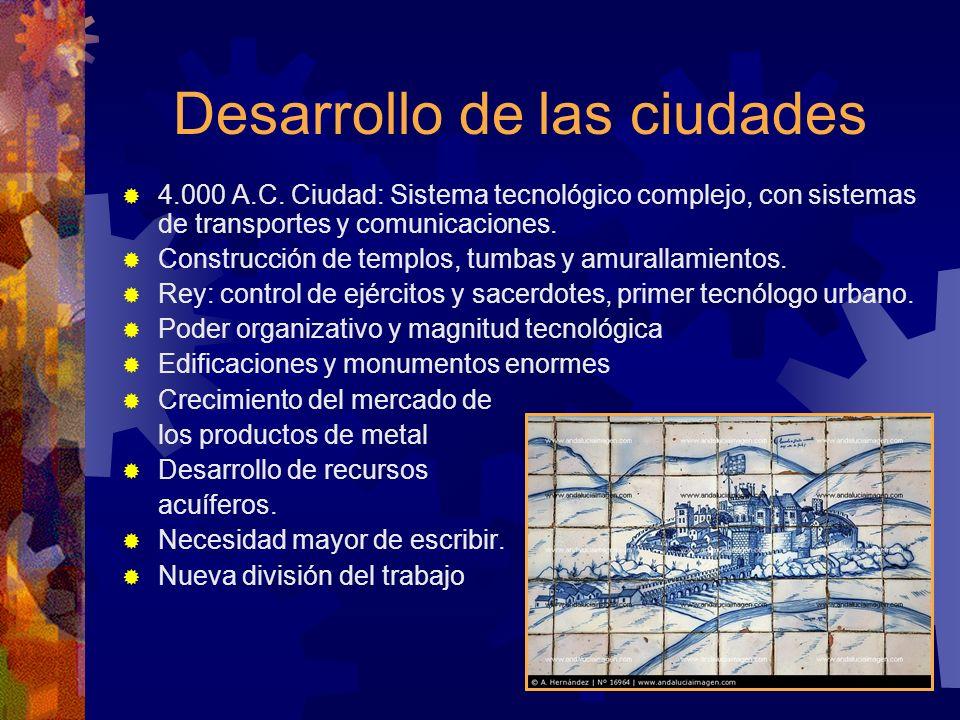 Desarrollo de las ciudades 4.000 A.C. Ciudad: Sistema tecnológico complejo, con sistemas de transportes y comunicaciones. Construcción de templos, tum