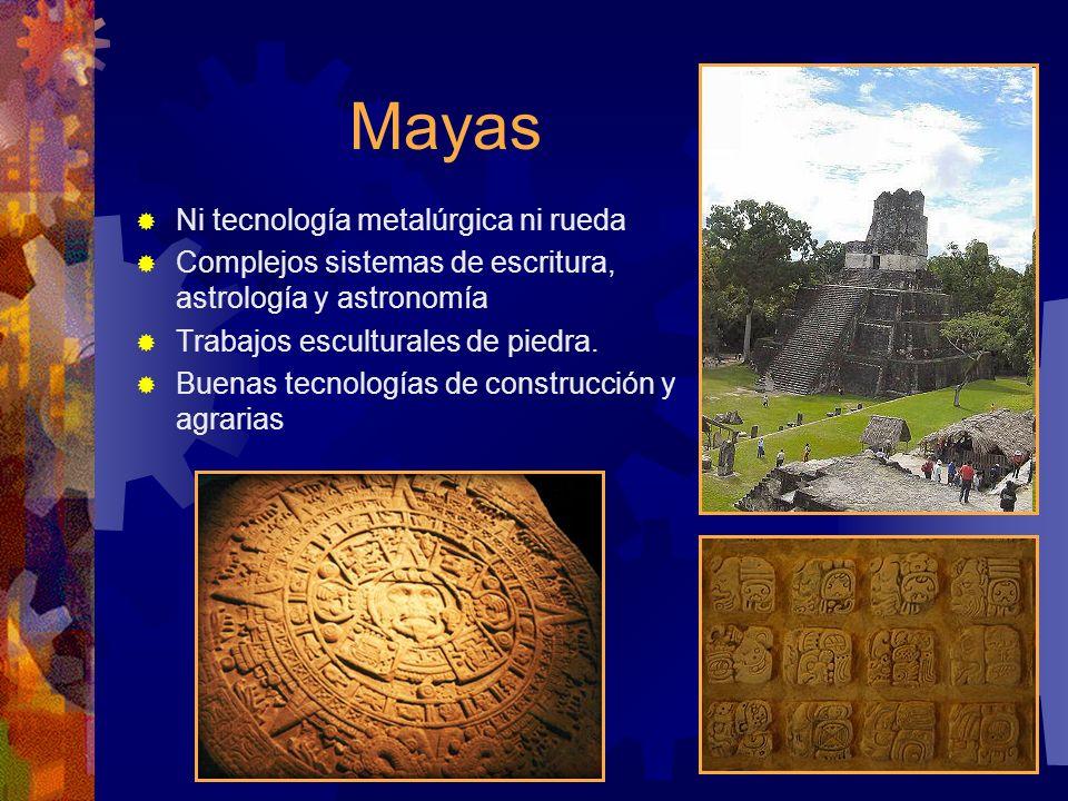 Mayas Ni tecnología metalúrgica ni rueda Complejos sistemas de escritura, astrología y astronomía Trabajos esculturales de piedra. Buenas tecnologías