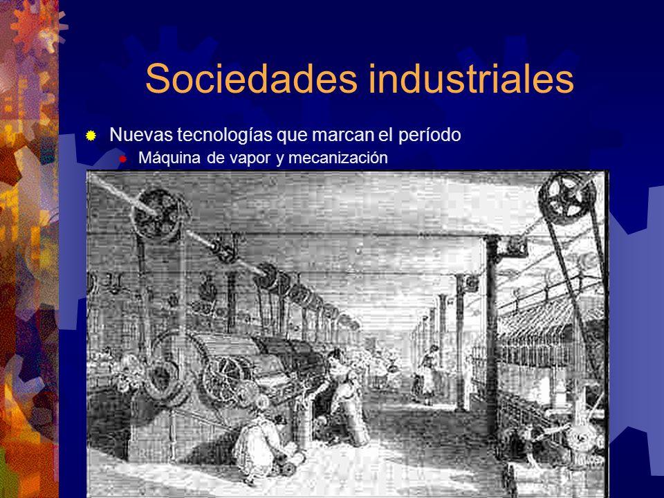 Sociedades industriales Nuevas tecnologías que marcan el período Máquina de vapor y mecanización Interrelación entre tecnología y cambio social y labo