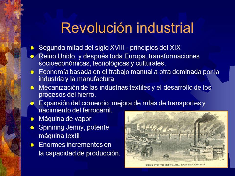 Revolución industrial Segunda mitad del siglo XVIII - principios del XIX Reino Unido, y después toda Europa: transformaciones socioeconómicas, tecnoló