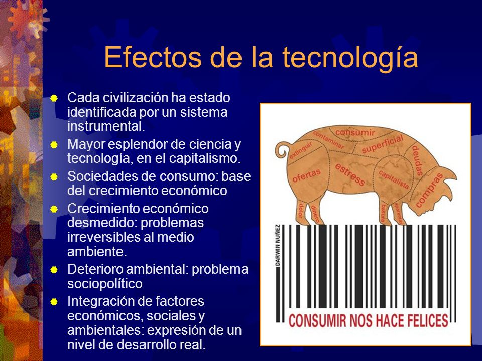 Efectos de la tecnología Cada civilización ha estado identificada por un sistema instrumental. Mayor esplendor de ciencia y tecnología, en el capitali
