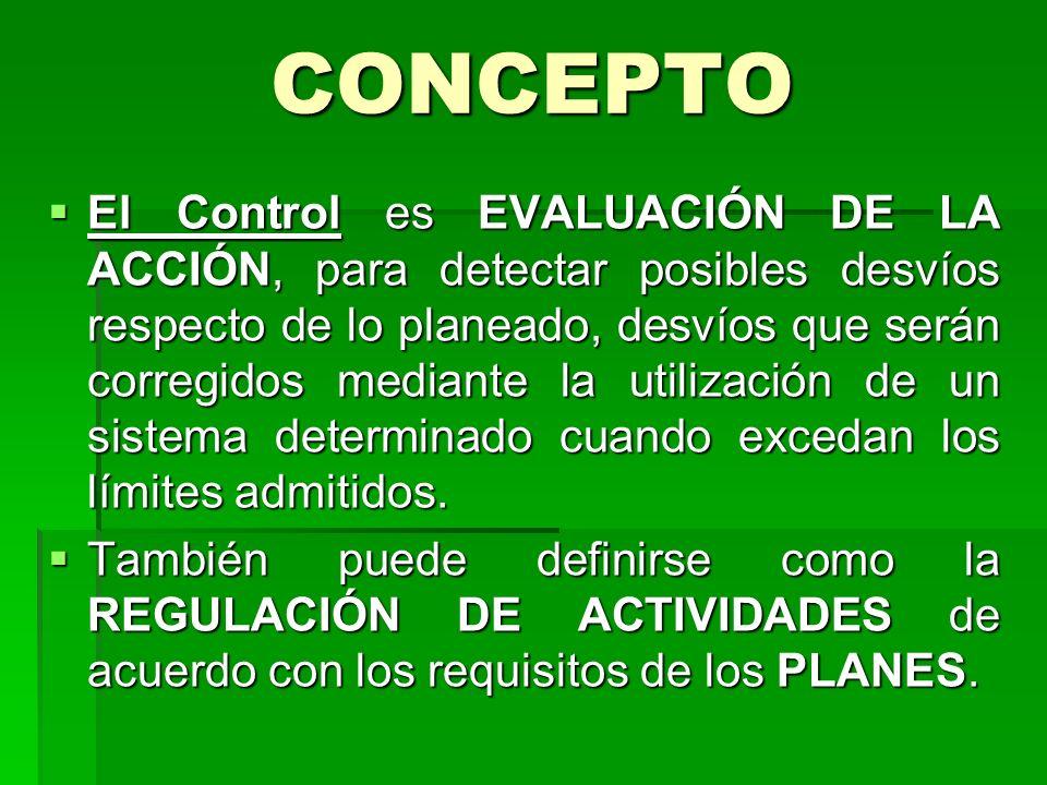 CONCEPTO El Control es EVALUACIÓN DE LA ACCIÓN, para detectar posibles desvíos respecto de lo planeado, desvíos que serán corregidos mediante la utili