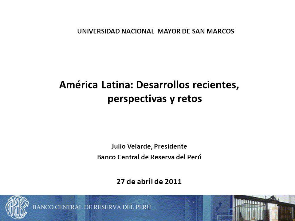 1 27 de abril de 2011 Julio Velarde, Presidente Banco Central de Reserva del Perú América Latina: Desarrollos recientes, perspectivas y retos UNIVERSIDAD NACIONAL MAYOR DE SAN MARCOS
