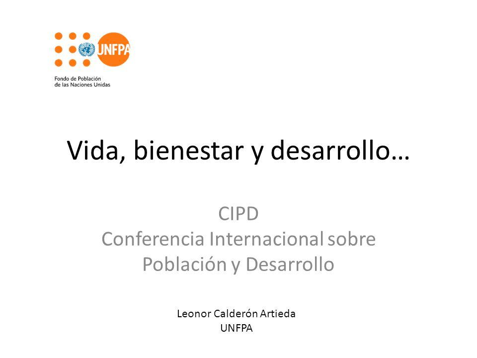 Vida, bienestar y desarrollo… CIPD Conferencia Internacional sobre Población y Desarrollo Leonor Calderón Artieda UNFPA