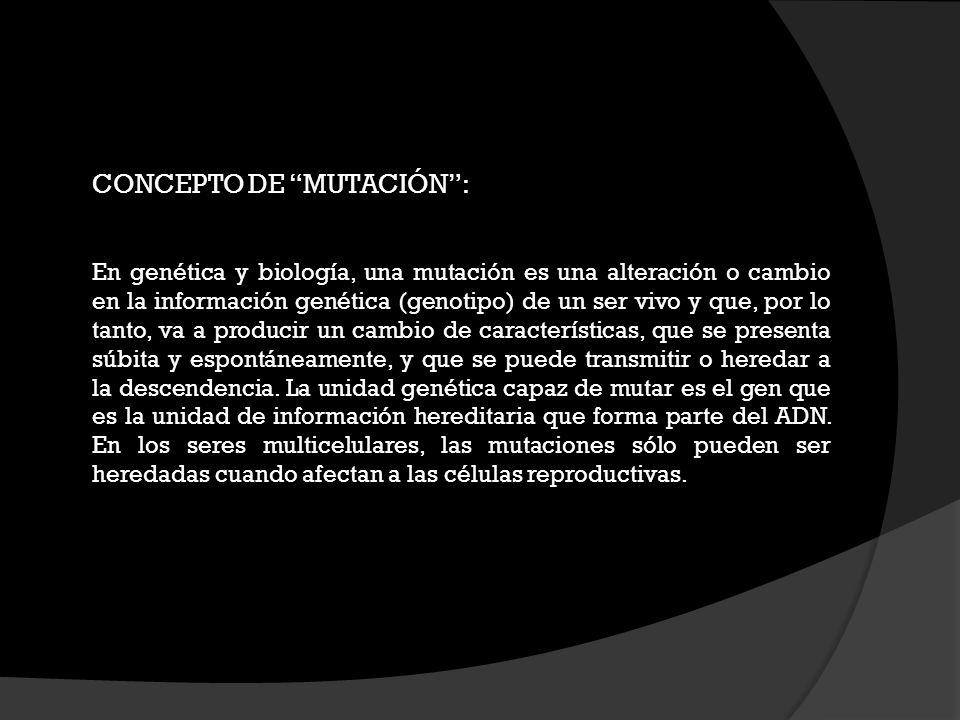 CONCEPTO DE MUTACIÓN: En genética y biología, una mutación es una alteración o cambio en la información genética (genotipo) de un ser vivo y que, por