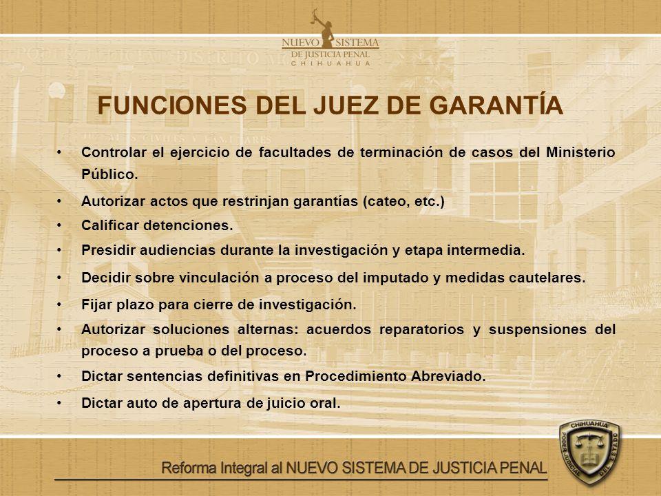 FUNCIONES DEL JUEZ DE GARANTÍA Controlar el ejercicio de facultades de terminación de casos del Ministerio Público. Autorizar actos que restrinjan gar