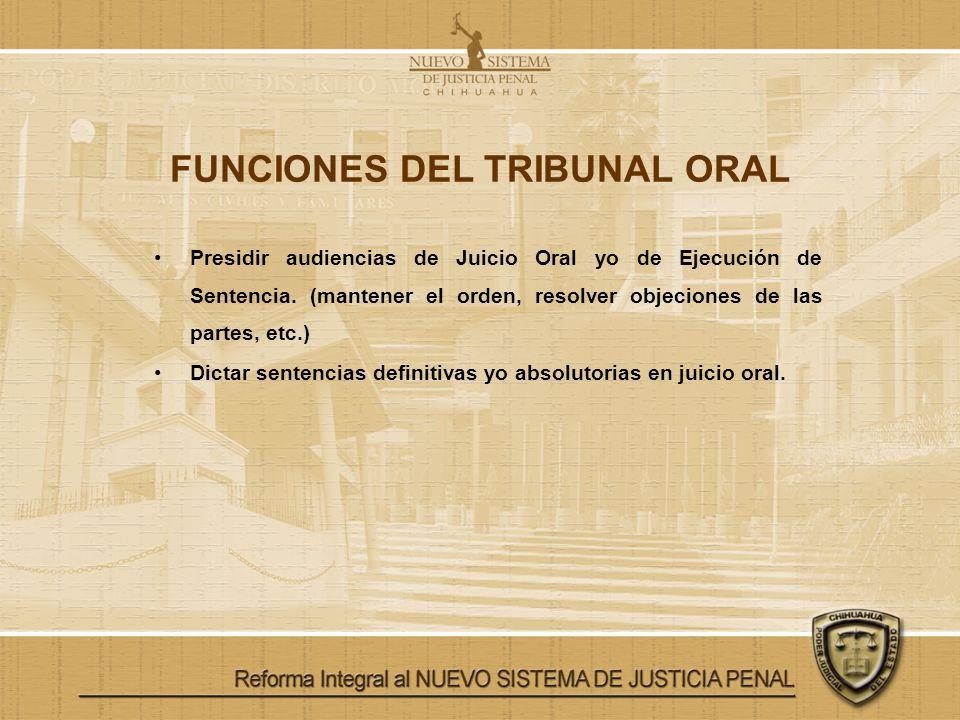 FUNCIONES DEL TRIBUNAL ORAL Presidir audiencias de Juicio Oral yo de Ejecución de Sentencia. (mantener el orden, resolver objeciones de las partes, et