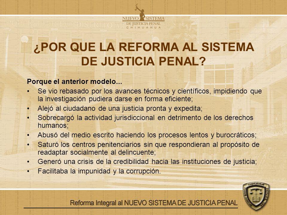 ¿POR QUE LA REFORMA AL SISTEMA DE JUSTICIA PENAL? Porque el anterior modelo... Se vio rebasado por los avances técnicos y científicos, impidiendo que
