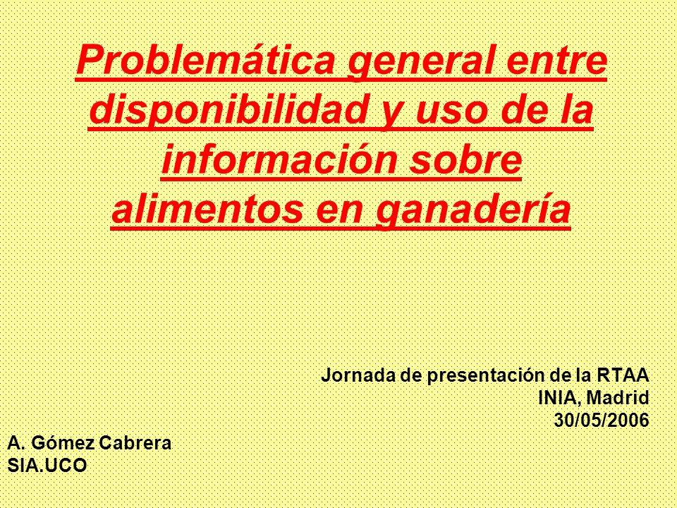 Problemática general entre disponibilidad y uso de la información sobre alimentos en ganadería Jornada de presentación de la RTAA INIA, Madrid 30/05/2006 A.