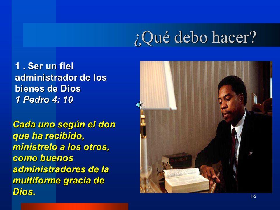 16 ¿Qué debo hacer? 1. Ser un fiel administrador de los bienes de Dios 1 Pedro 4: 10 Cada uno según el don que ha recibido, minístrelo a los otros, co