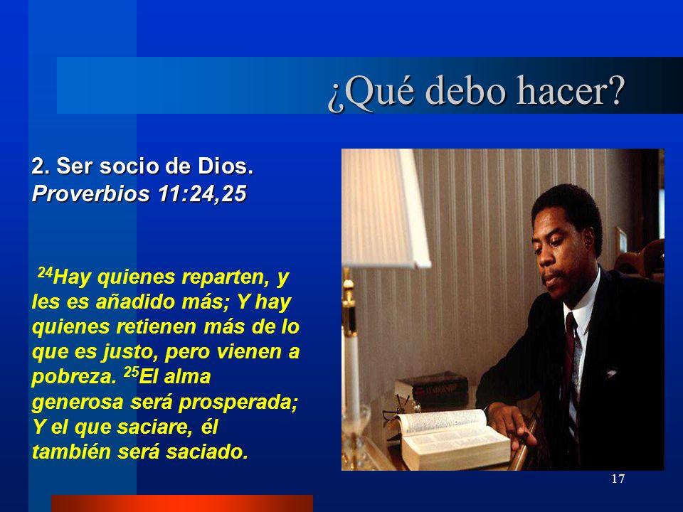 17 ¿Qué debo hacer? 2. Ser socio de Dios. Proverbios 11:24,25 24 Hay quienes reparten, y les es añadido más; Y hay quienes retienen más de lo que es j