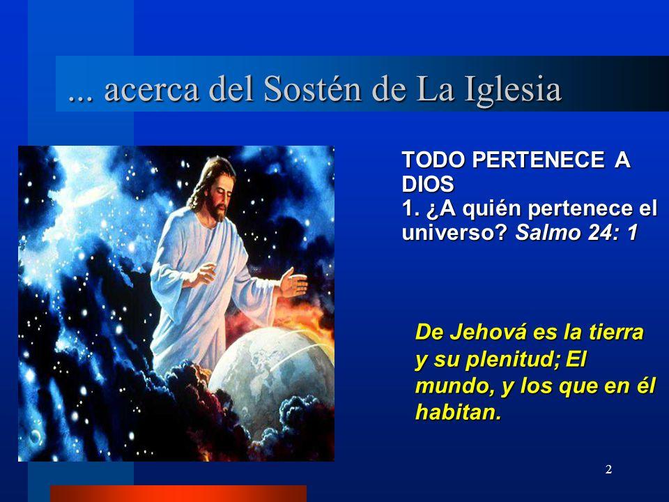 2... acerca del Sostén de La Iglesia TODO PERTENECE A DIOS 1. ¿A quién pertenece el universo? Salmo 24: 1 De Jehová es la tierra y su plenitud; El mun