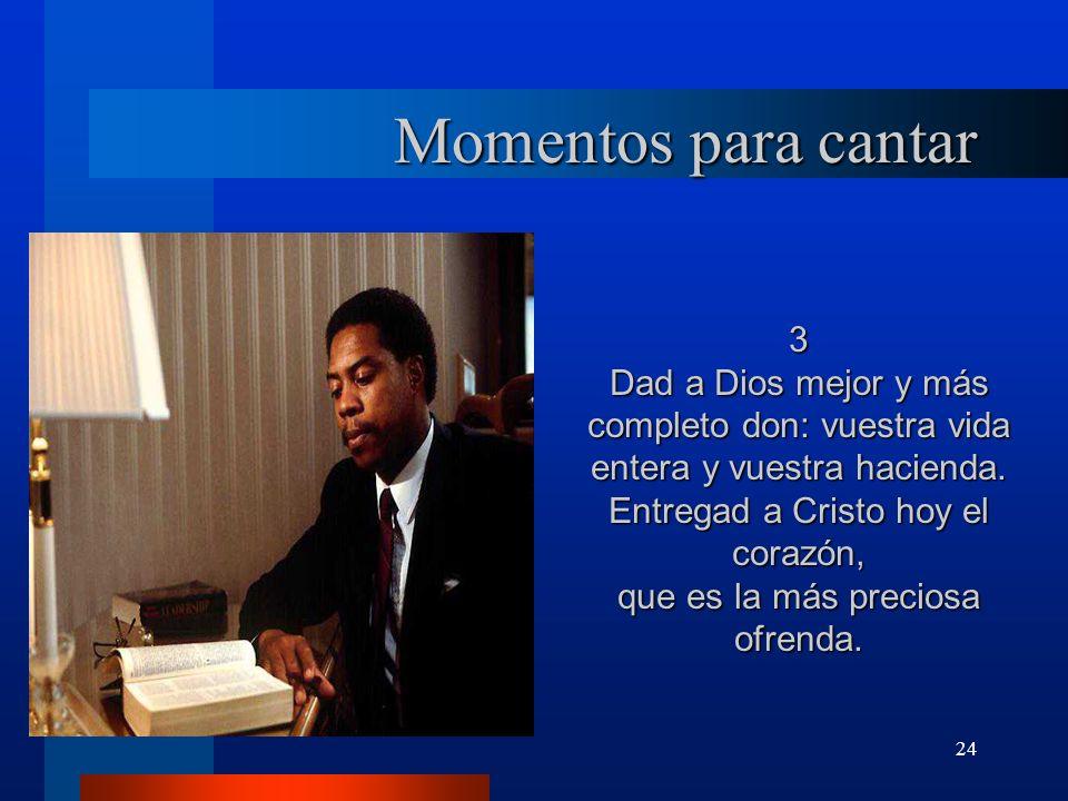 24 Momentos para cantar 3 Dad a Dios mejor y más completo don: vuestra vida entera y vuestra hacienda. Entregad a Cristo hoy el corazón, que es la más